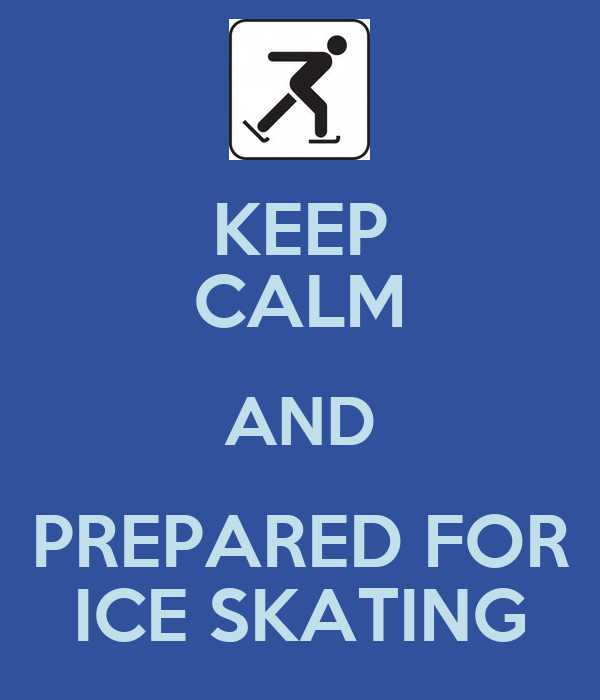 KEEP CALM AND PREPARED FOR ICE SKATING