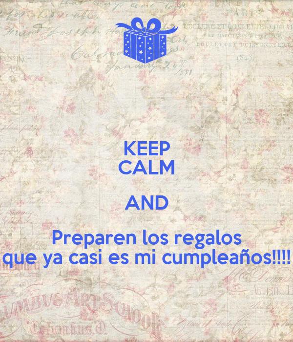 KEEP CALM AND Preparen los regalos que ya casi es mi cumpleaños!!!!