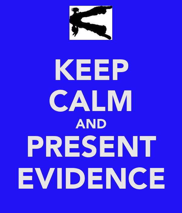 KEEP CALM AND PRESENT EVIDENCE