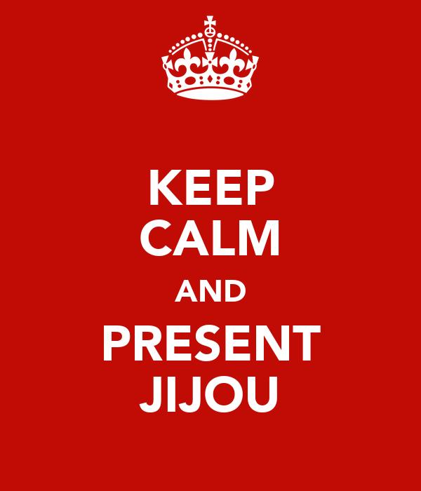KEEP CALM AND PRESENT JIJOU