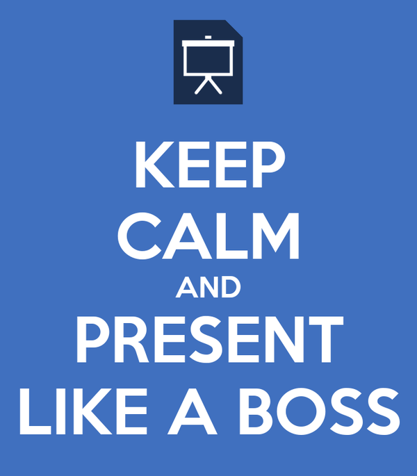 KEEP CALM AND PRESENT LIKE A BOSS