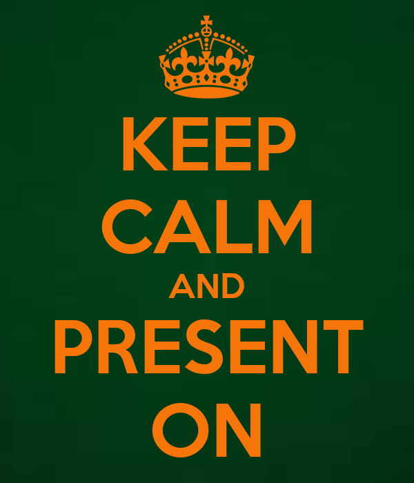 KEEP CALM AND PRESENT ON