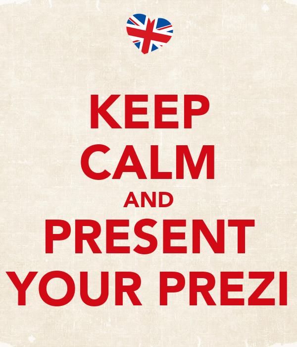 KEEP CALM AND PRESENT YOUR PREZI