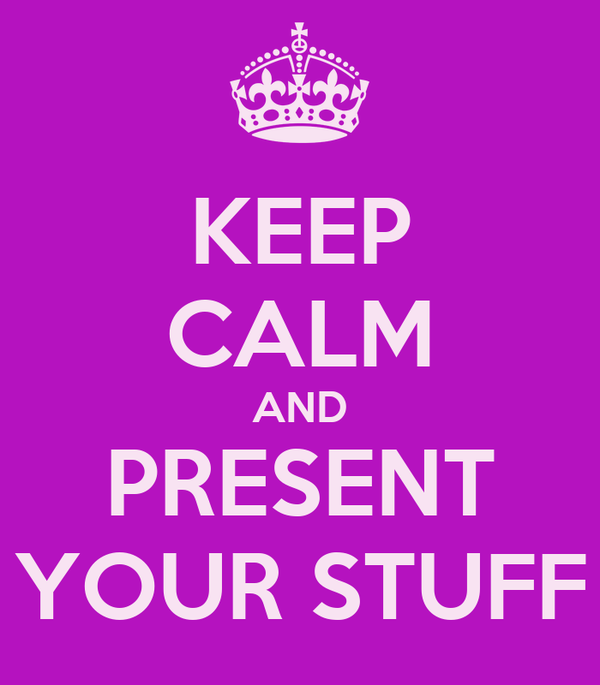 KEEP CALM AND PRESENT YOUR STUFF