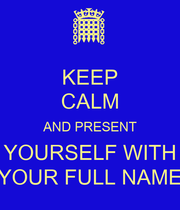 KEEP CALM AND PRESENT YOURSELF WITH YOUR FULL NAME