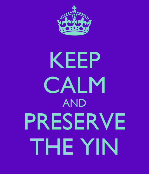 KEEP CALM AND PRESERVE THE YIN