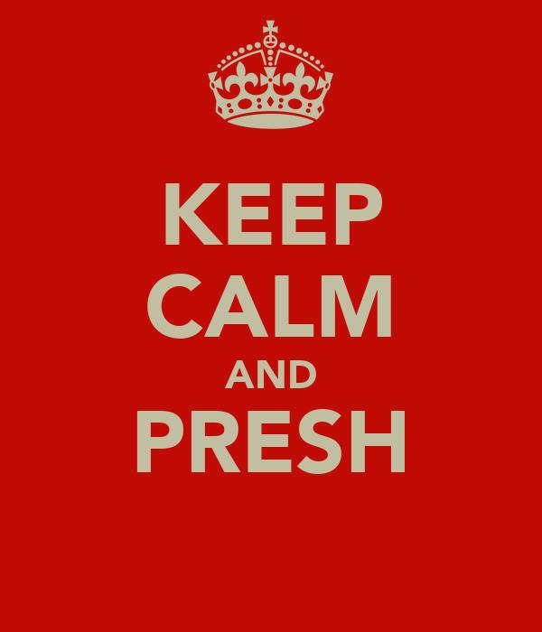 KEEP CALM AND PRESH