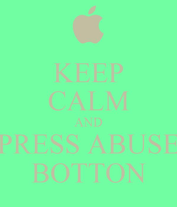 KEEP CALM AND PRESS ABUSE BOTTON