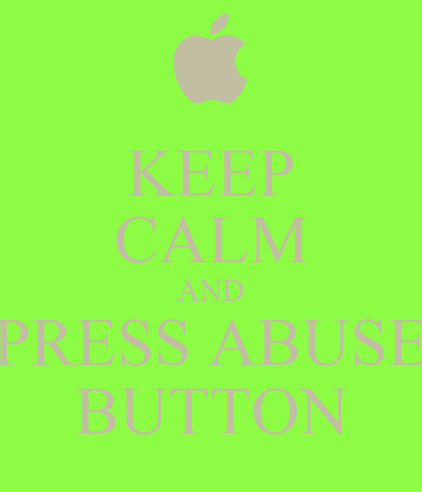 KEEP CALM AND PRESS ABUSE BUTTON