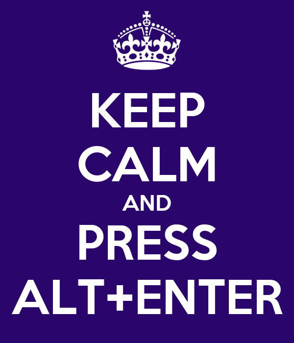 KEEP CALM AND PRESS ALT+ENTER