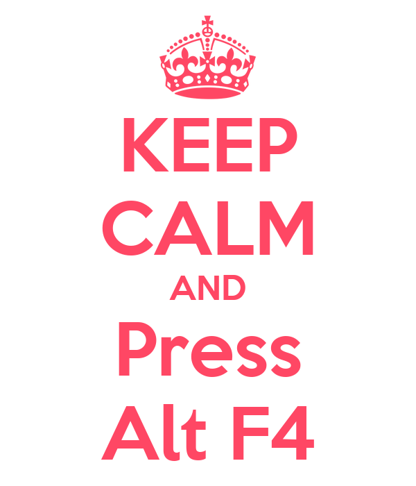 KEEP CALM AND Press Alt F4