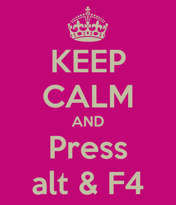 KEEP CALM AND Press alt & F4
