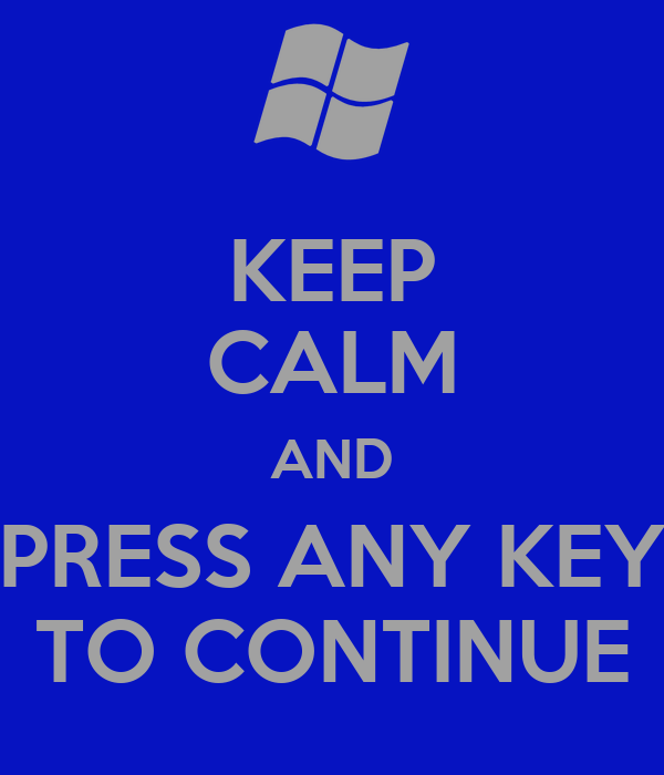 KEEP CALM AND PRESS ANY KEY TO CONTINUE
