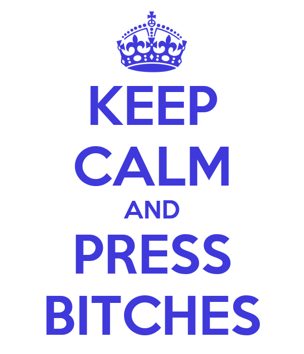KEEP CALM AND PRESS BITCHES
