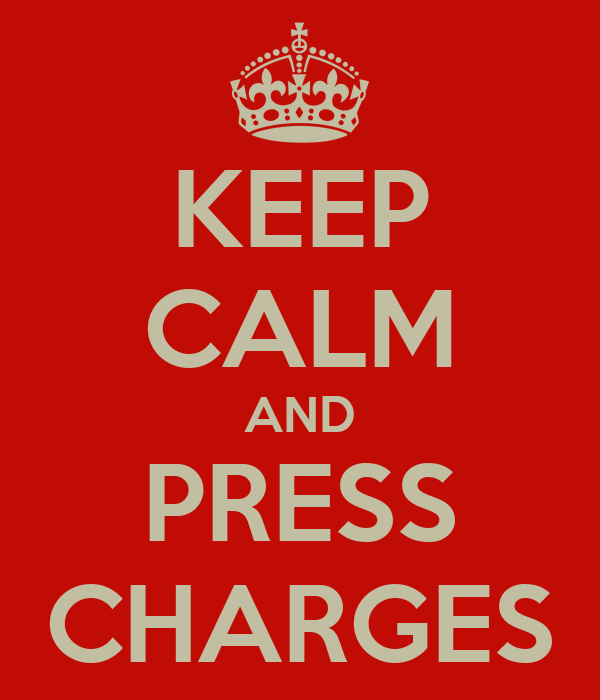 KEEP CALM AND PRESS CHARGES