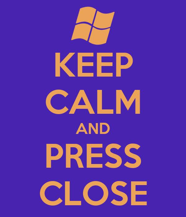 KEEP CALM AND PRESS CLOSE