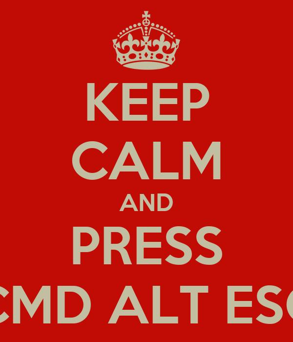 KEEP CALM AND PRESS CMD ALT ESC