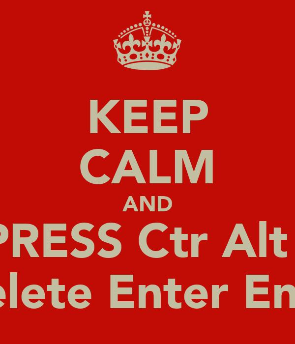 KEEP CALM AND PRESS Ctr Alt    Delete Enter Enter
