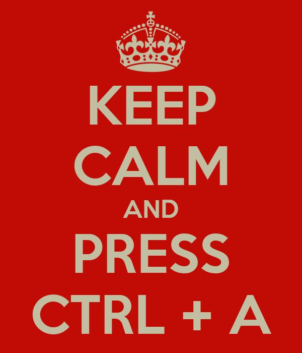 KEEP CALM AND PRESS CTRL + A