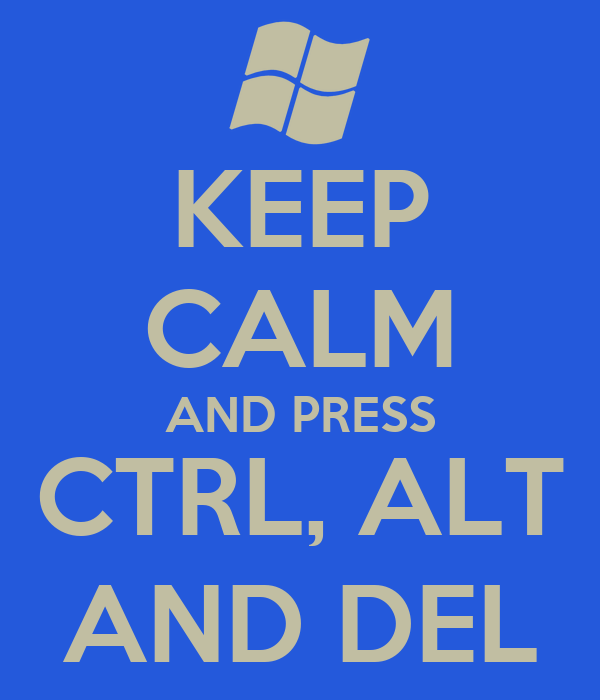 KEEP CALM AND PRESS CTRL, ALT AND DEL