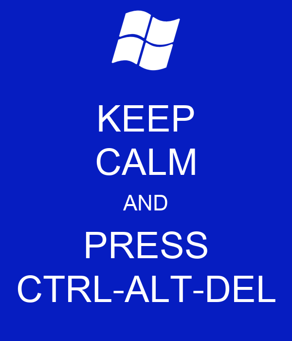 KEEP CALM AND PRESS CTRL-ALT-DEL