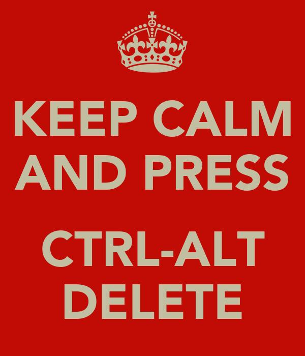 KEEP CALM AND PRESS  CTRL-ALT DELETE