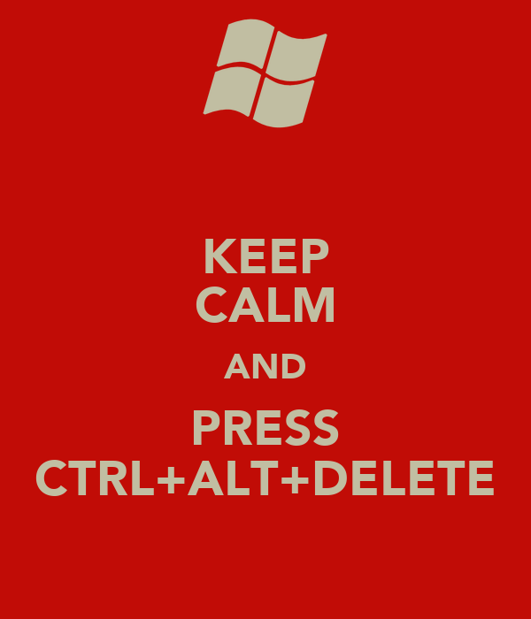 KEEP CALM AND PRESS CTRL+ALT+DELETE