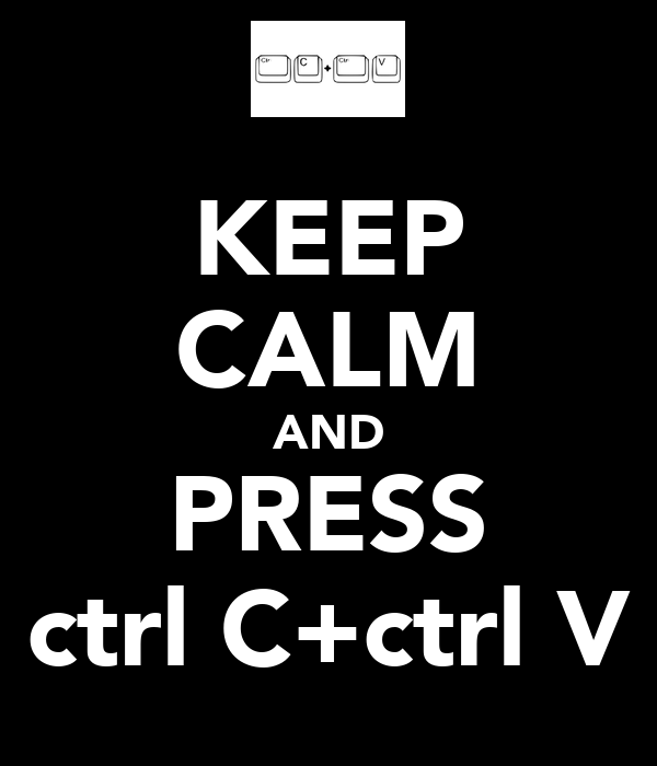 KEEP CALM AND PRESS ctrl C+ctrl V