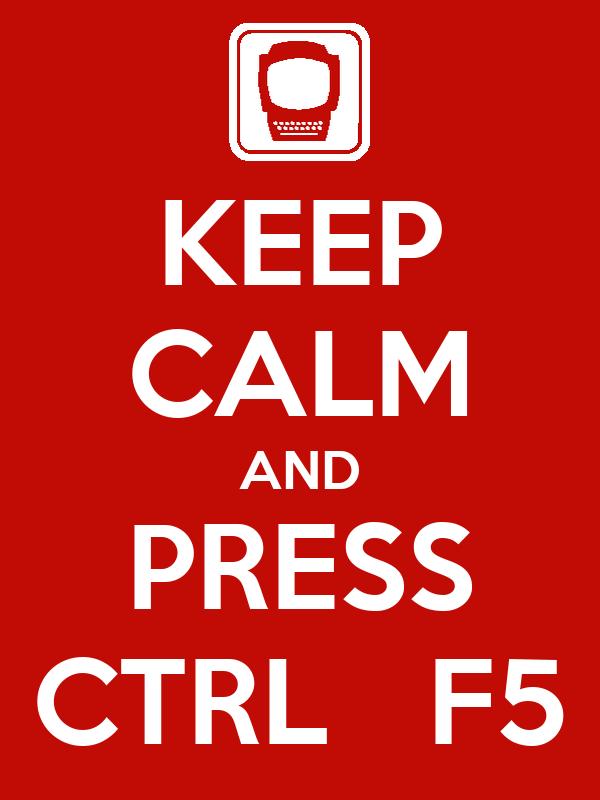 KEEP CALM AND PRESS CTRL   F5