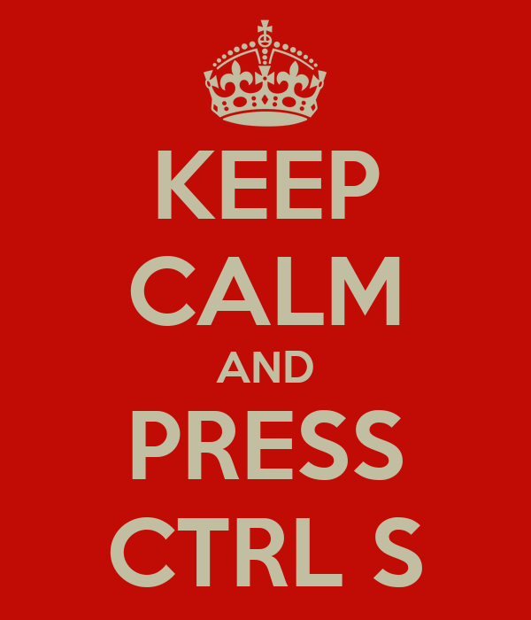 KEEP CALM AND PRESS CTRL S