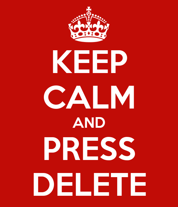 KEEP CALM AND PRESS DELETE