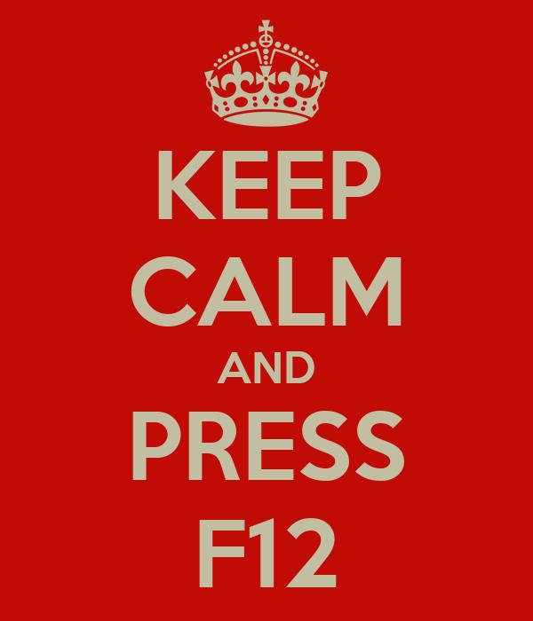 KEEP CALM AND PRESS F12