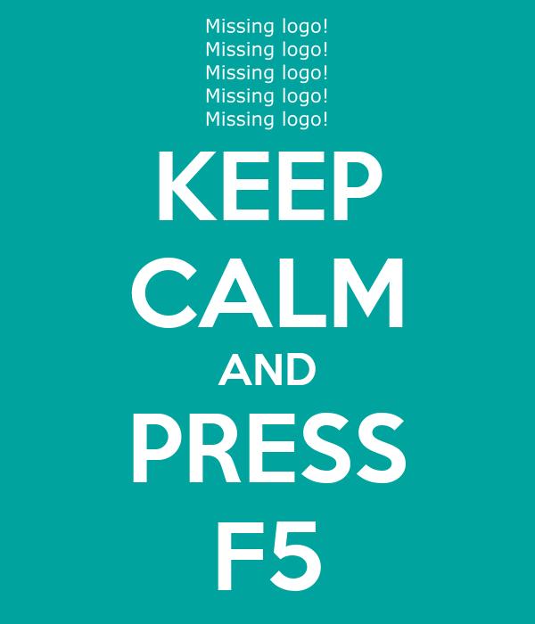 KEEP CALM AND PRESS F5