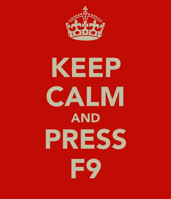 KEEP CALM AND PRESS F9
