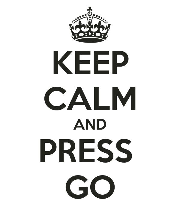 KEEP CALM AND PRESS  GO