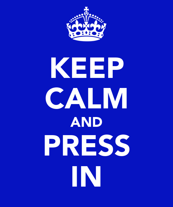 KEEP CALM AND PRESS IN