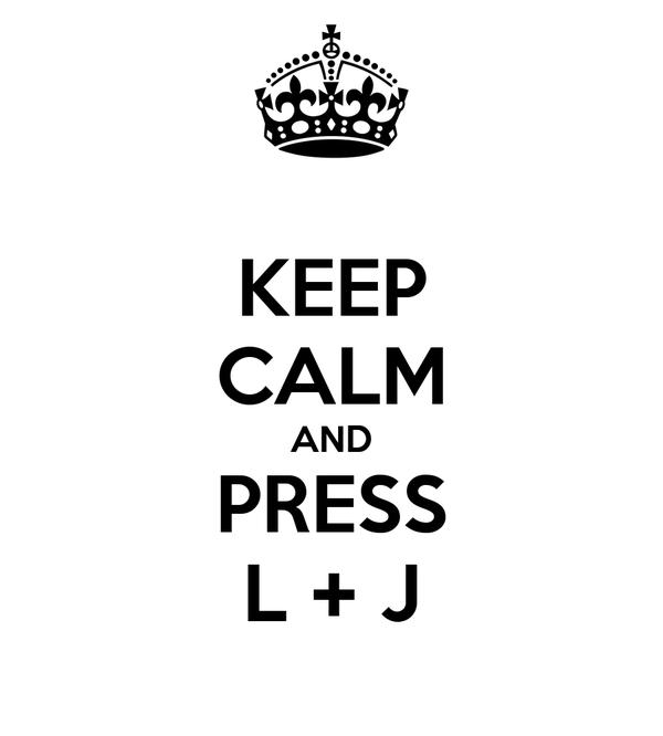 KEEP CALM AND PRESS L + J