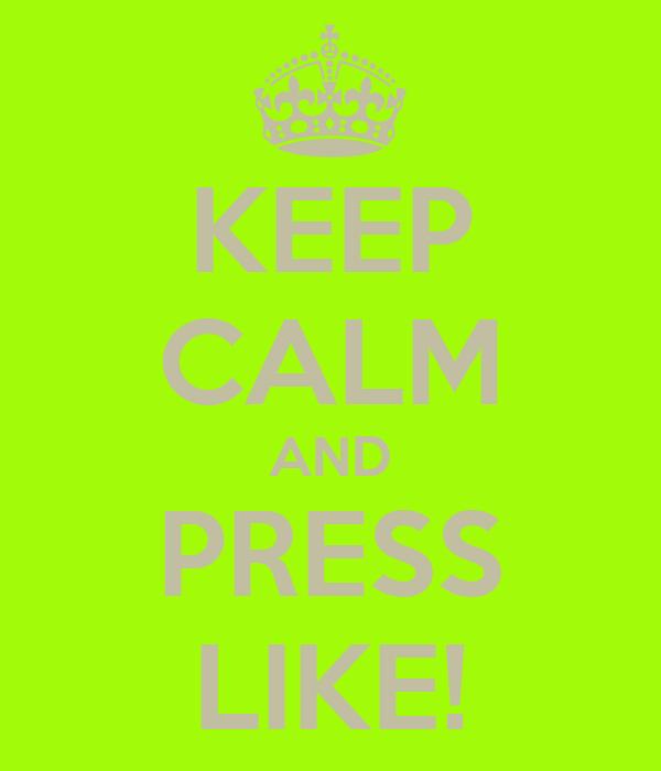 KEEP CALM AND PRESS LIKE!