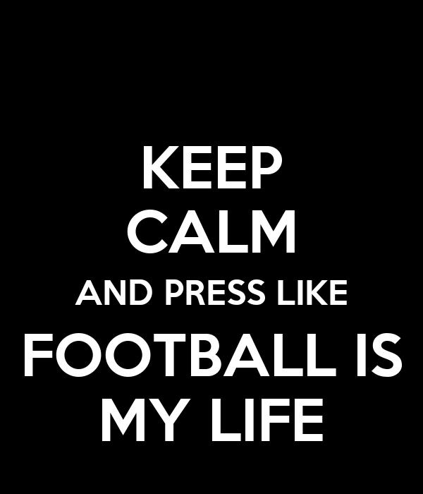 KEEP CALM AND PRESS LIKE FOOTBALL IS MY LIFE
