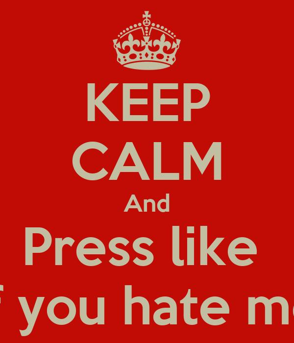 KEEP CALM And Press like  If you hate me