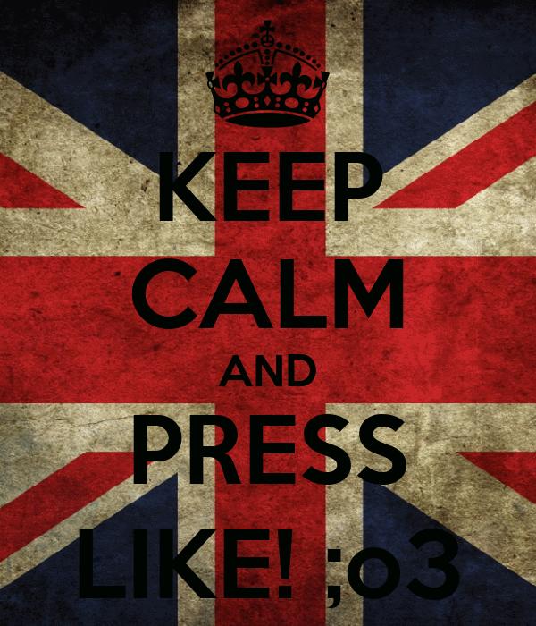 KEEP CALM AND PRESS LIKE! ;o3