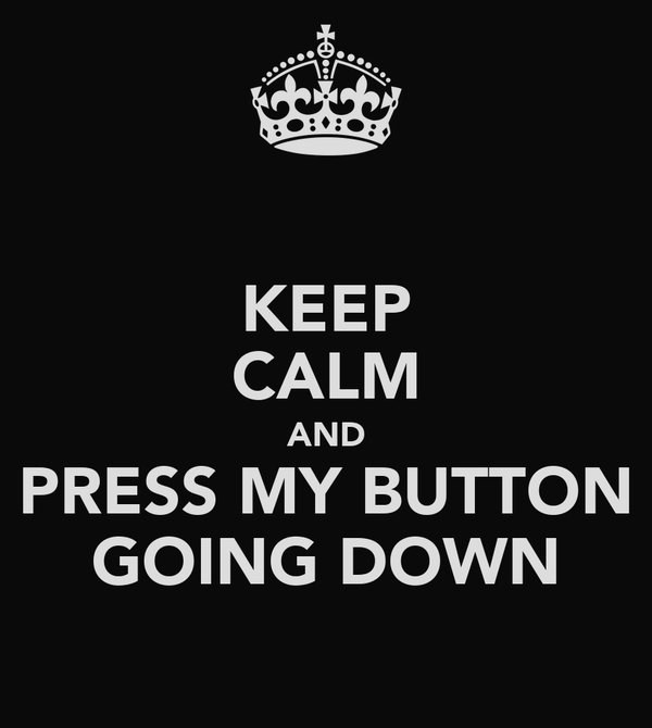 KEEP CALM AND PRESS MY BUTTON GOING DOWN