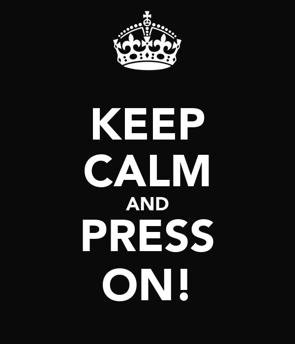 KEEP CALM AND PRESS ON!