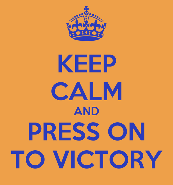 KEEP CALM AND PRESS ON TO VICTORY