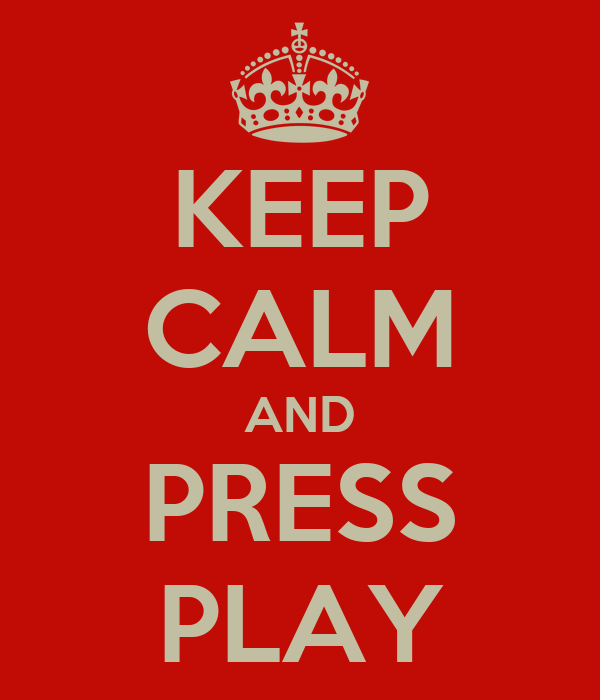 KEEP CALM AND PRESS PLAY