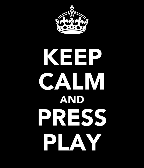 KEEP CALM AND PRESS PLAY