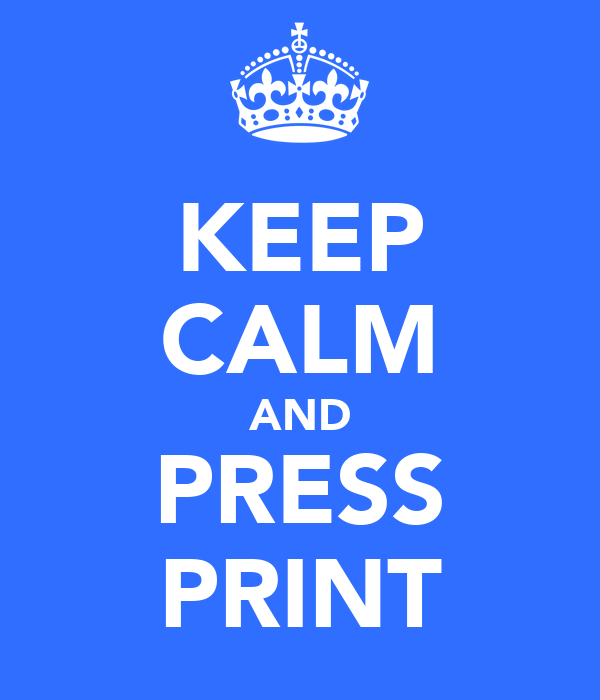 KEEP CALM AND PRESS PRINT