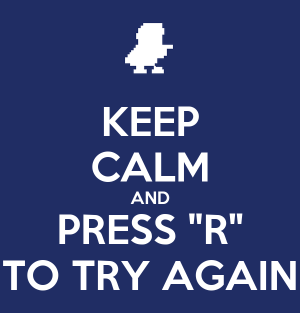 "KEEP CALM AND PRESS ""R"" TO TRY AGAIN"