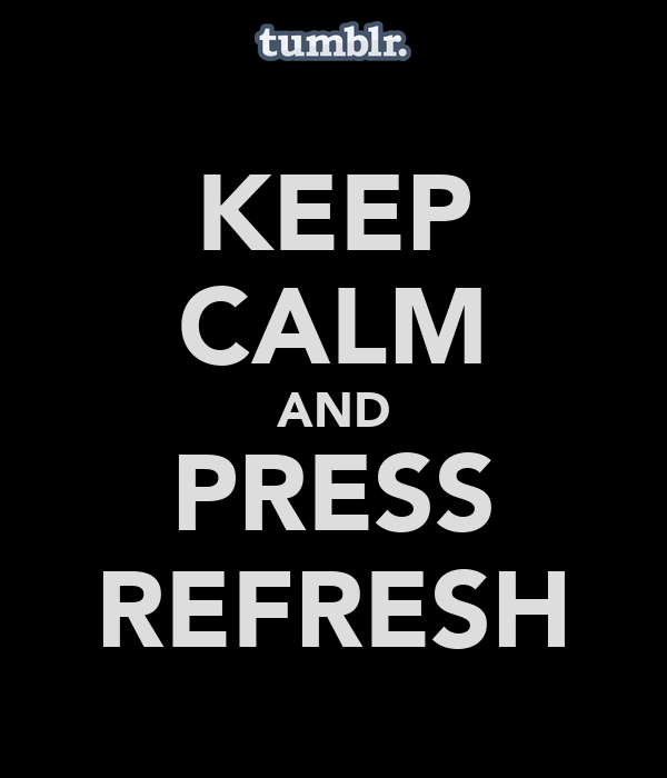 KEEP CALM AND PRESS REFRESH