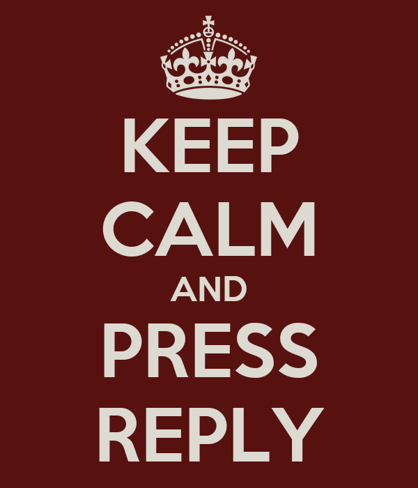 KEEP CALM AND PRESS REPLY